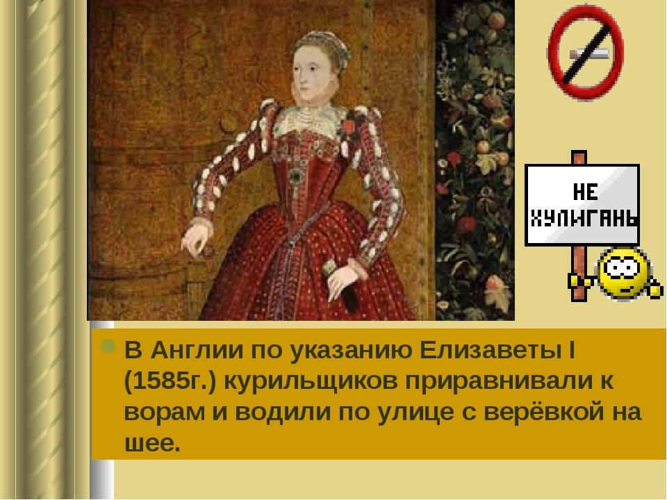 В Англии по указанию Елизаветы I (1585г.) курильщиков приравнивали к ворам и...
