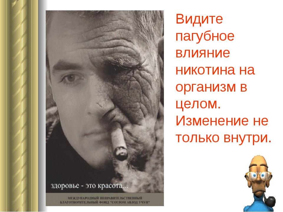 Видите пагубное влияние никотина на организм в целом. Изменение не только вну...