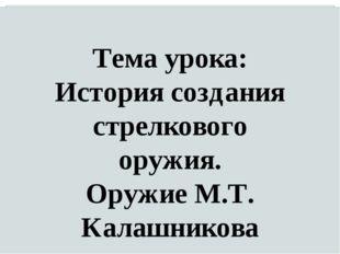 Тема урока: История создания стрелкового оружия. Оружие М.Т. Калашникова