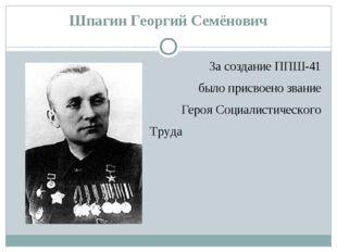 Шпагин Георгий Семёнович За создание ППШ-41 было присвоено звание Героя Социа