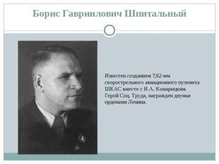 Борис Гавриилович Шпитальный Известен созданием 7,62-мм скорострельного авиац