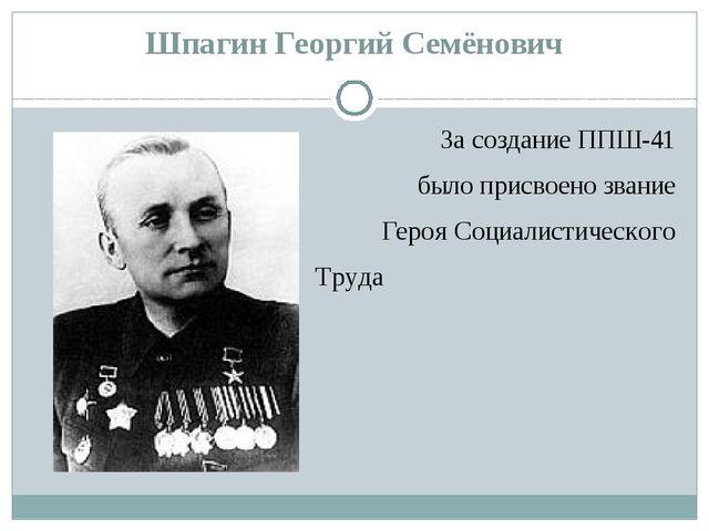 Шпагин Георгий Семёнович За создание ППШ-41 было присвоено звание Героя Социа...