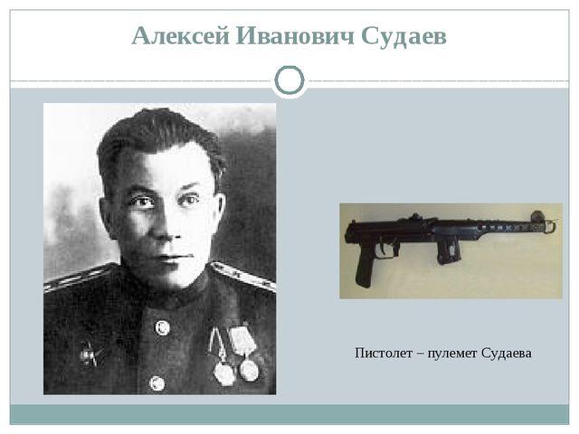 Алексей Иванович Судаев Пистолет – пулемет Судаева