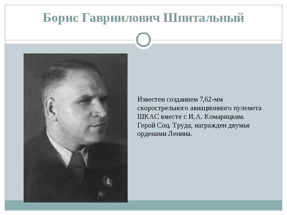 Борис Гавриилович Шпитальный Известен созданием 7,62-мм скорострельного авиац...