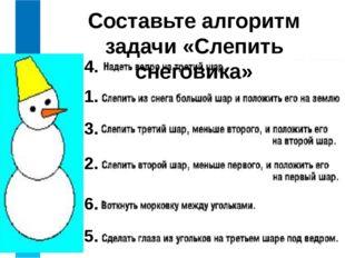 Составьте алгоритм задачи «Слепить снеговика» 1. 2. 3. 4. 5. 6.