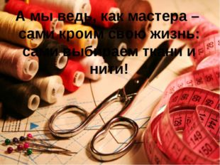 А мы ведь, как мастера – сами кроим свою жизнь: сами выбираем ткани и нити!