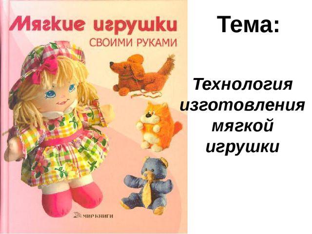 Тема: Технология изготовления мягкой игрушки