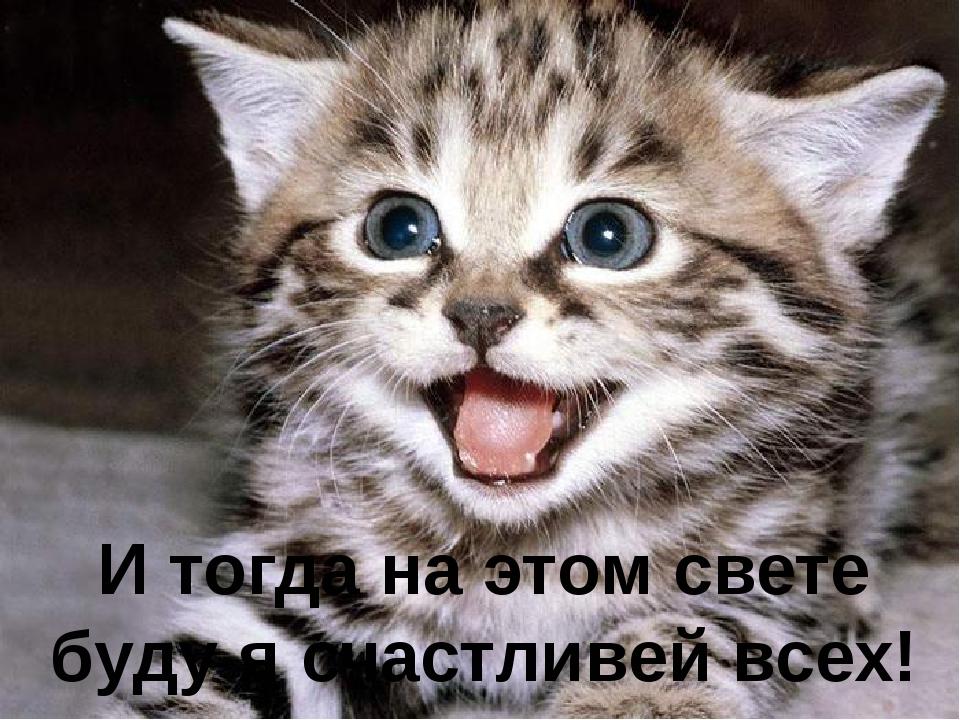 И тогда на этом свете буду я счастливей всех!