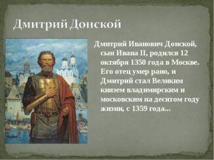 Дмитрий Иванович Донской, сын Ивана II, родился 12 октября 1350 года в Москве