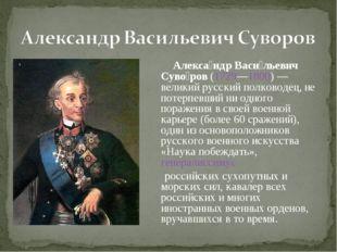 Алекса́ндр Васи́льевич Суво́ров(1729—1800)— великий русский полководец, не