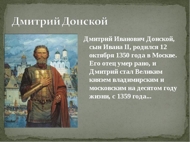 Дмитрий Иванович Донской, сын Ивана II, родился 12 октября 1350 года в Москве...