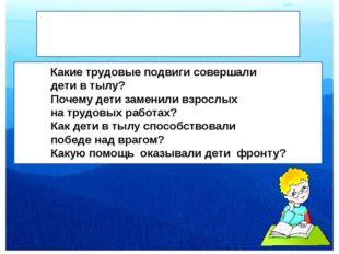 КкК Вопросы участникам: Какие трудовые подвиги совершали дети в тылу? Почему