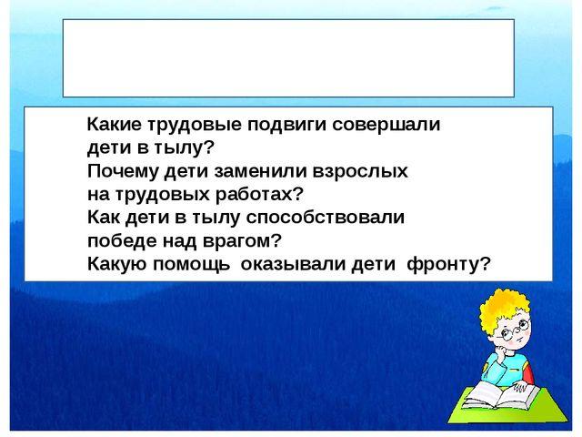КкК Вопросы участникам: Какие трудовые подвиги совершали дети в тылу? Почему...