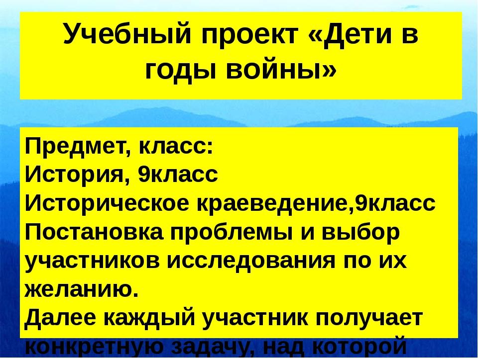 Учебный проект «Дети в годы войны» Предмет, класс: История, 9класс Историческ...