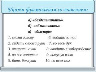 Укажи фразеологизм со значением:  а) «бездельничать» б) «обманывать» в) «быс