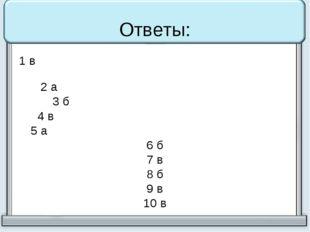Ответы: 1 в 2 а 3 б 4 в 5 а 6 б 7 в 8 б 9 в 10 в