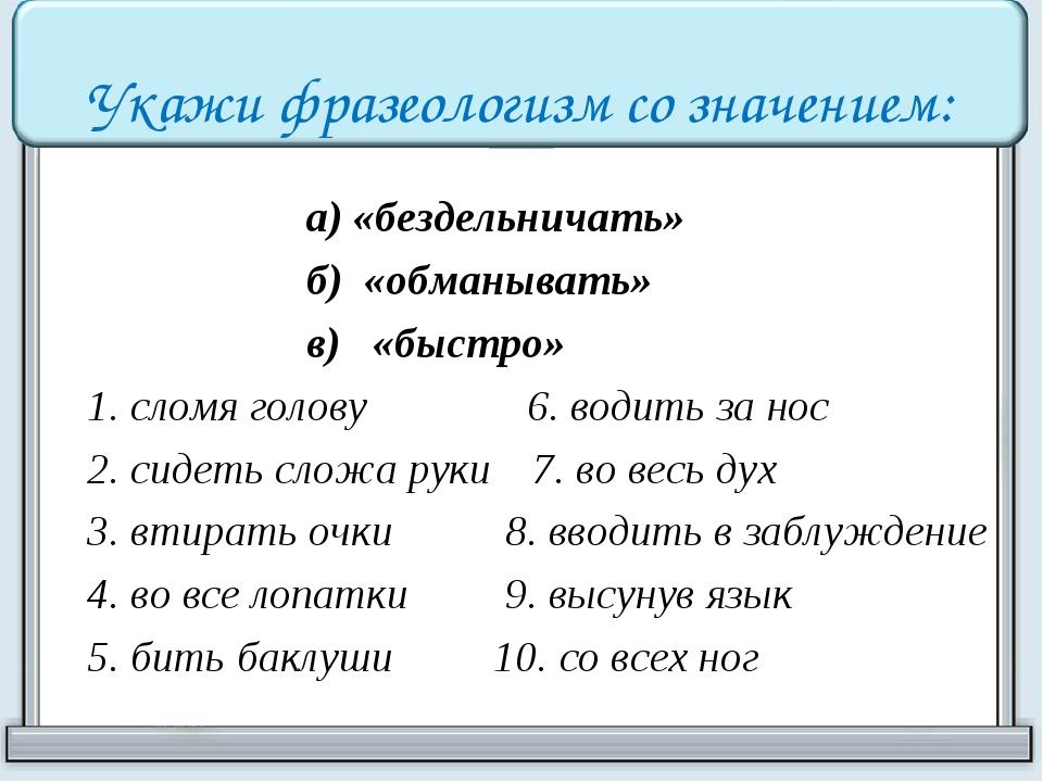 Укажи фразеологизм со значением:  а) «бездельничать» б) «обманывать» в) «быс...