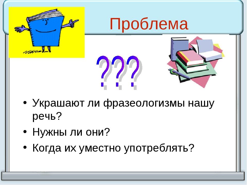 Проблема Украшают ли фразеологизмы нашу речь? Нужны ли они? Когда их уместно...