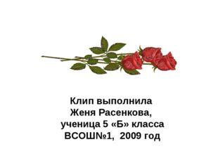 Клип выполнила Женя Расенкова, ученица 5 «Б» класса ВСОШ№1, 2009 год