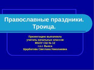 Православные праздники. Троица. Презентацию выполнила учитель начальных класс