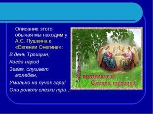 Описание этого обычая мы находим у А.С. Пушкина в «Евгении Онегине»: В день