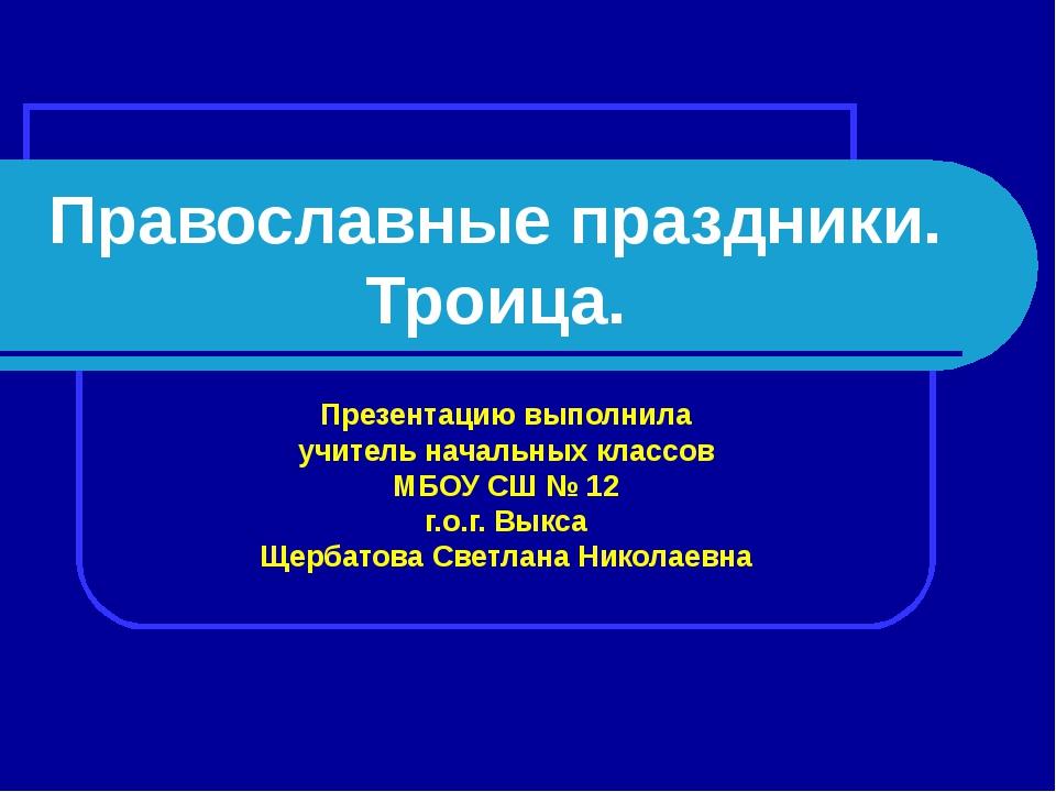 Православные праздники. Троица. Презентацию выполнила учитель начальных класс...