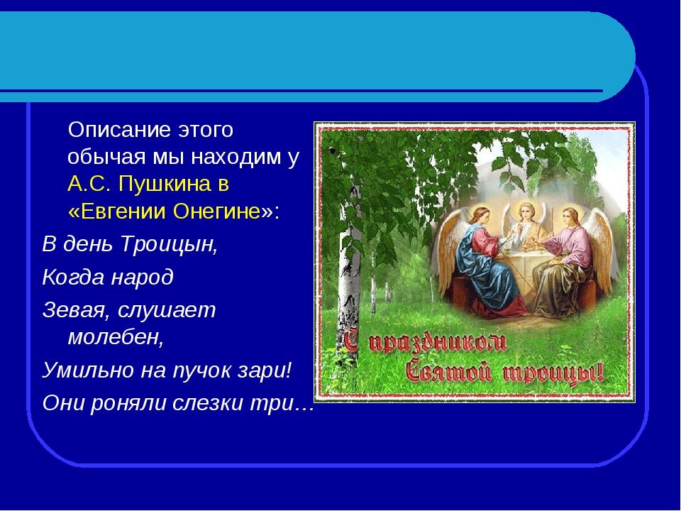 Описание этого обычая мы находим у А.С. Пушкина в «Евгении Онегине»: В день...