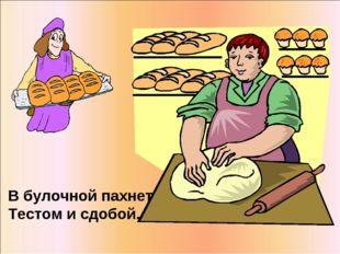 В булочной пахнет Тестом исдобой.