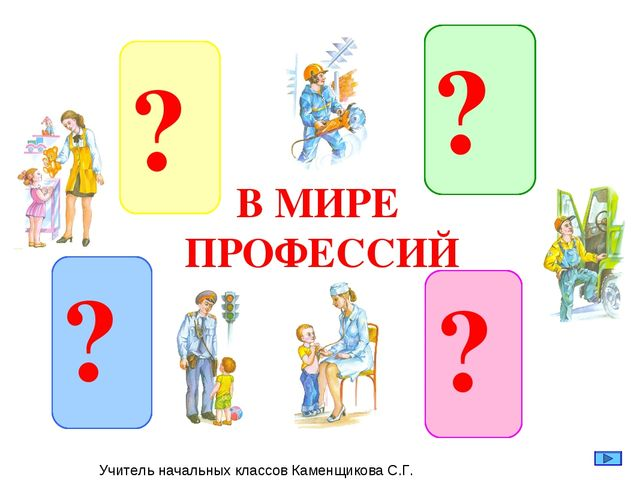 В МИРЕ ПРОФЕССИЙ Учитель начальных классов Каменщикова С.Г.