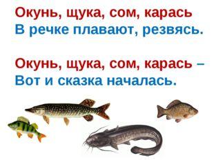 Окунь, щука, сом, карась В речке плавают, резвясь. Окунь, щука, сом, карась –