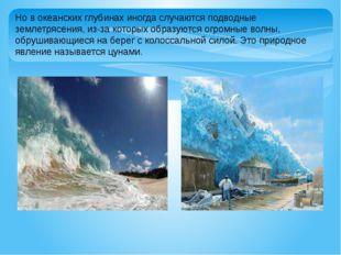 Но в океанских глубинах иногда случаются подводные землетрясения, из-за котор
