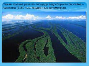 Самая крупная река по площади водосборного бассейна – Амазонка (7180 тыс. ква