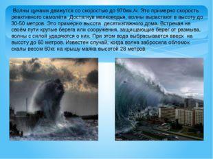 Волны цунами движутся со скоростью до 970км./ч. Это примерно скорость реакти
