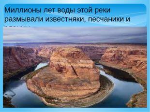 Миллионы лет воды этой реки размывали известняки, песчаники и сланцы.