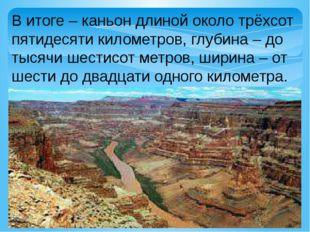 В итоге – каньон длиной около трёхсот пятидесяти километров, глубина – до тыс