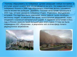 Поэтому, обрушиваясь на побережье, цунами разрушает любые постройки, а отсту