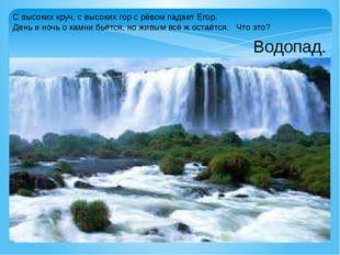 С высоких круч, с высоких гор с рёвом падает Егор. День и ночь о камни бьётся