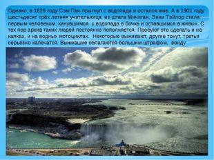 Однако, в 1829 году Сэм Пач прыгнул с водопада и остался жив. А в 1901 году ш