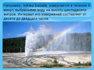 Например, гейзер Бихайв извергается в течение 5 минут, выбрасывая воду на выс