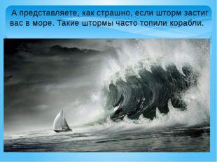 А представляете, как страшно, если шторм застиг вас в море. Такие штормы час