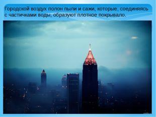 Городской воздух полон пыли и сажи, которые, соединяясь с частичками воды, об
