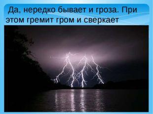 Да, нередко бывает и гроза. При этом гремит гром и сверкает молния.