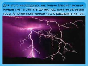 Для этого необходимо, как только блеснёт молния начать счёт и считать до тех
