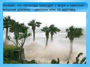 Бывает, что непогода приходит с моря и приносит мощные ураганы – циклоны или