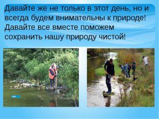 Давайте же не только в этот день, но и всегда будем внимательны к природе! Да