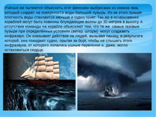 Учёные же пытаются объяснить этот феномен выбросами из океана газа, который с