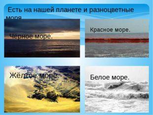 Есть на нашей планете и разноцветные моря. Чёрное море. Красное море. Жёлтое