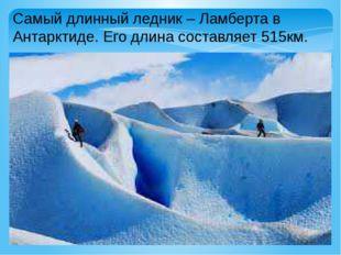 Самый длинный ледник – Ламберта в Антарктиде. Его длина составляет 515км.