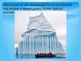 Некоторые из них возвышаются на 100 метров над морем и имеют длину более трёх