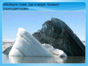 Айсберги тоже, как и моря, бывают разноцветными.